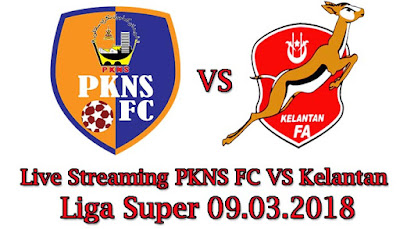 Live Streaming PKNS FC VS Kelantan Liga Super 09.03.2018