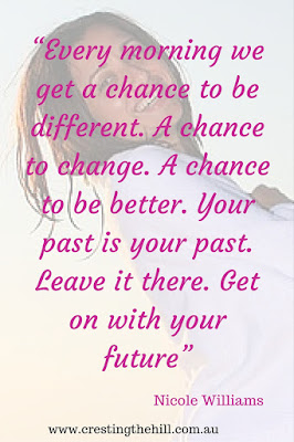 """Every morning we get a chance to be different. A chance to change. A chance to be better. Your past is your past. Leave it there. Get on with your future"" Nicole Williams"