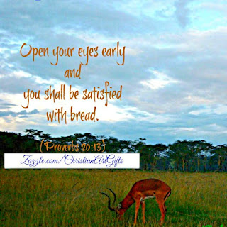 Open your eyes early and you shall be satisfied with bread Proverbs 20:13