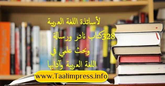 لأساتذة اللغة العربية 328 كتاب نادر ورسالة وبحث علمي في اللغة العربية وآدابها