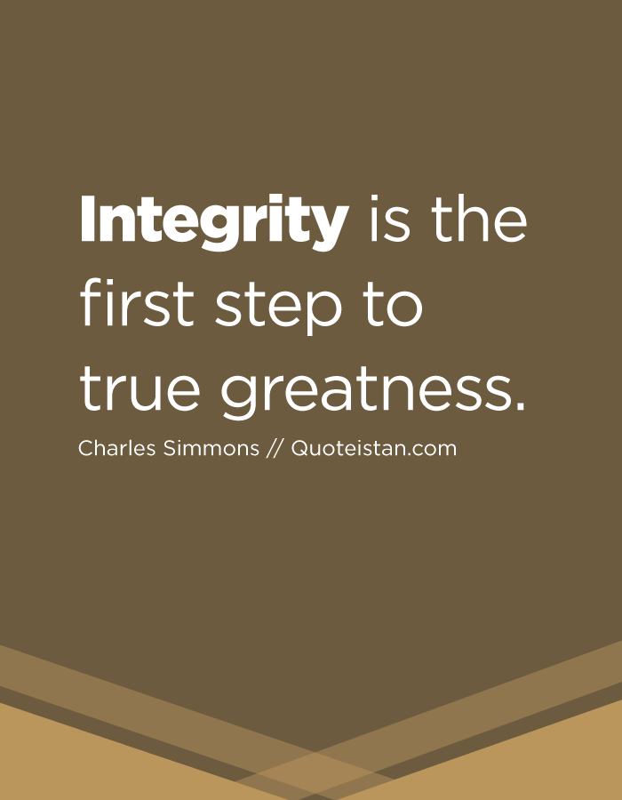Integrity is the first step to true greatness.