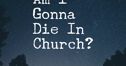 Am I Gonna Die In Church? ...thoughts from my ten-year-old self