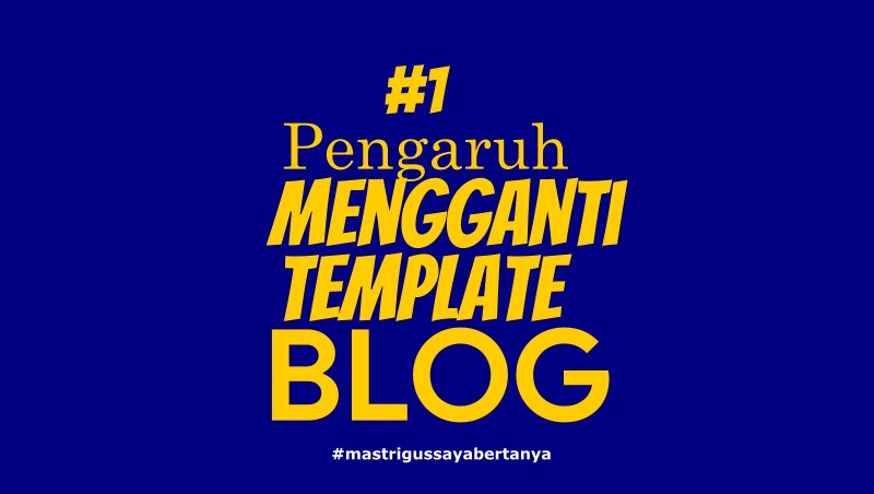 Apa Pengaruh Ganti Template Blog Pada Blog?