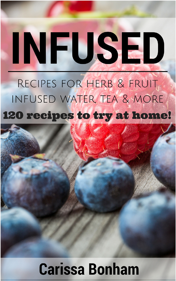 Book Cover for Infused: Recipes for Herb & Fruit Infused Water, Tea & More: 120 Recipes to Try at Home! by Carissa Bonham