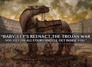 Baby, let's reenact the Trojan war. You get on all fours and I'll get inside you.
