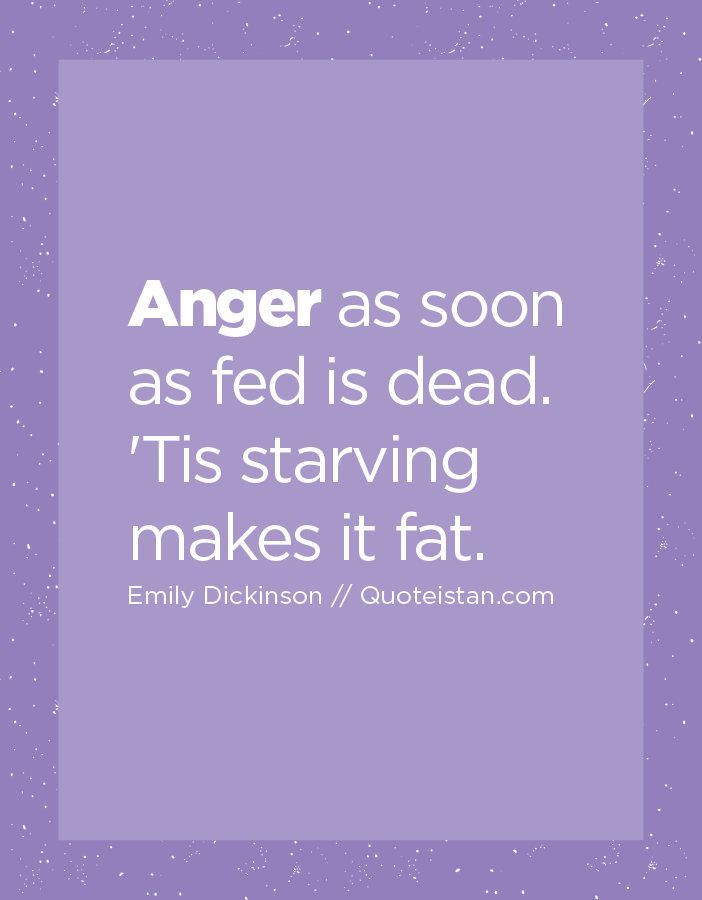 Anger as soon as fed is dead. 'Tis starving makes it fat.