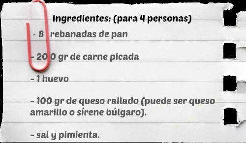 Receta de princesas (Bulgaria)  Ingredientes: (para 4 personas)   - 8 rebanadas de pan  - 200 gr de carne picada  - 1 huevo  - 100 gr de queso rallado  (amarillo o sírene búlgaro).  - sal y pimienta.