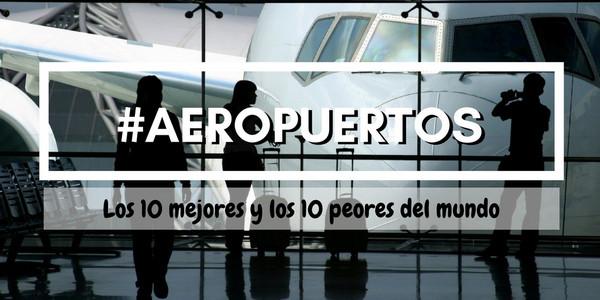 Aeropuertos, Los 10 mejores y los 10 peores del mundo