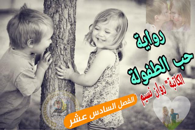 رواية حب الطفولة للكاتبة روان محمد نسيم   الفصل السادس عشر