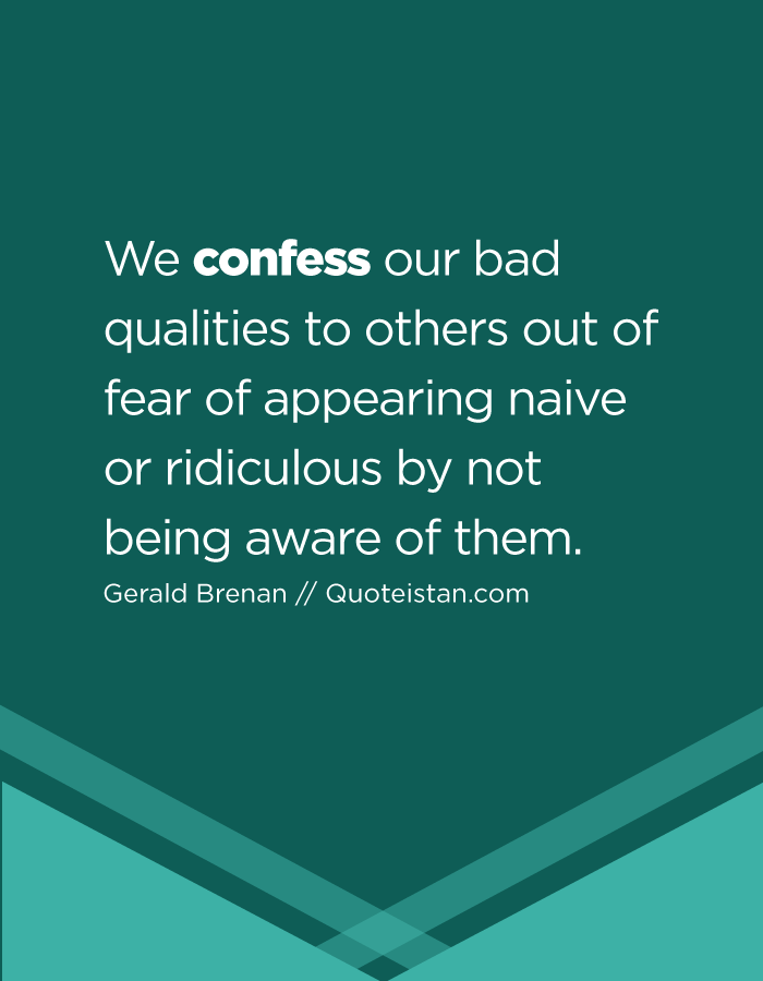 We confess our bad qualities to others out of fear of appearing naive or ridiculous by not being aware of them.