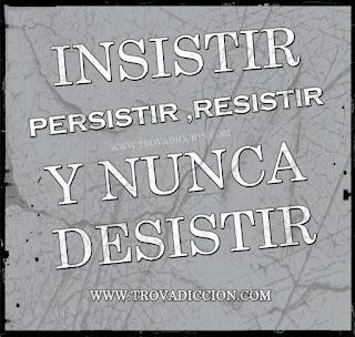 Insistir,persistir,resistir y nunca desistir