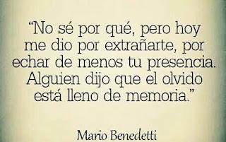 """""""No sé por qué, pero hoy me dio por extrañarte, por echar de menos tu presencia. Alguien me dijo que el olvido está lleno de memoria."""" Mario Benedetti"""