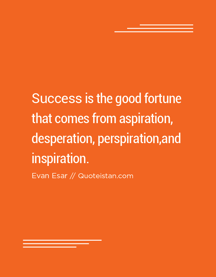 Success is the good fortune that comes from aspiration, desperation, perspiration,and inspiration.