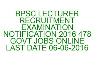 BPSC LECTURER RECRUITMENT EXAMINATION NOTIFICATION 2016 478 GOVT JOBS ONLINE LAST DATE 06-06-2016
