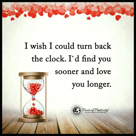 I Wish I Could Turn Back The Clock Id Find You Sooner And Love You