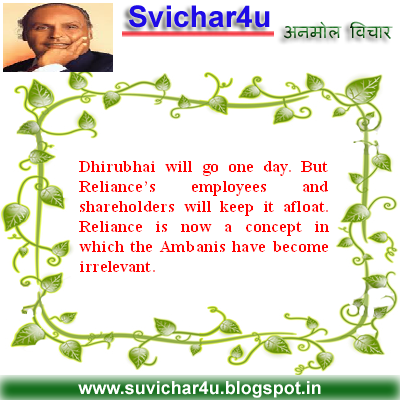 Dhirubhai will go one day. But Reliance's employees and shareholders will keep it afloat. Reliance is now a concept in which the Ambanis have become irrelevant.