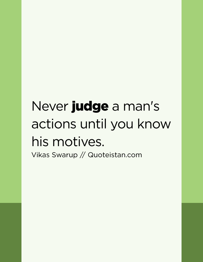 Never judge a man's actions until you know his motives.