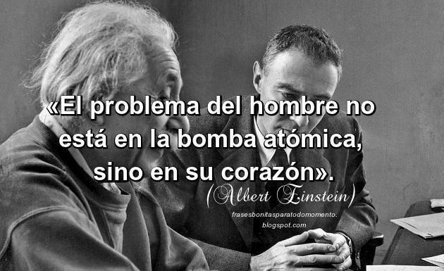 «El problema del hombre no está en la bomba atómica, sino en su corazón».  -Albert Einstein.