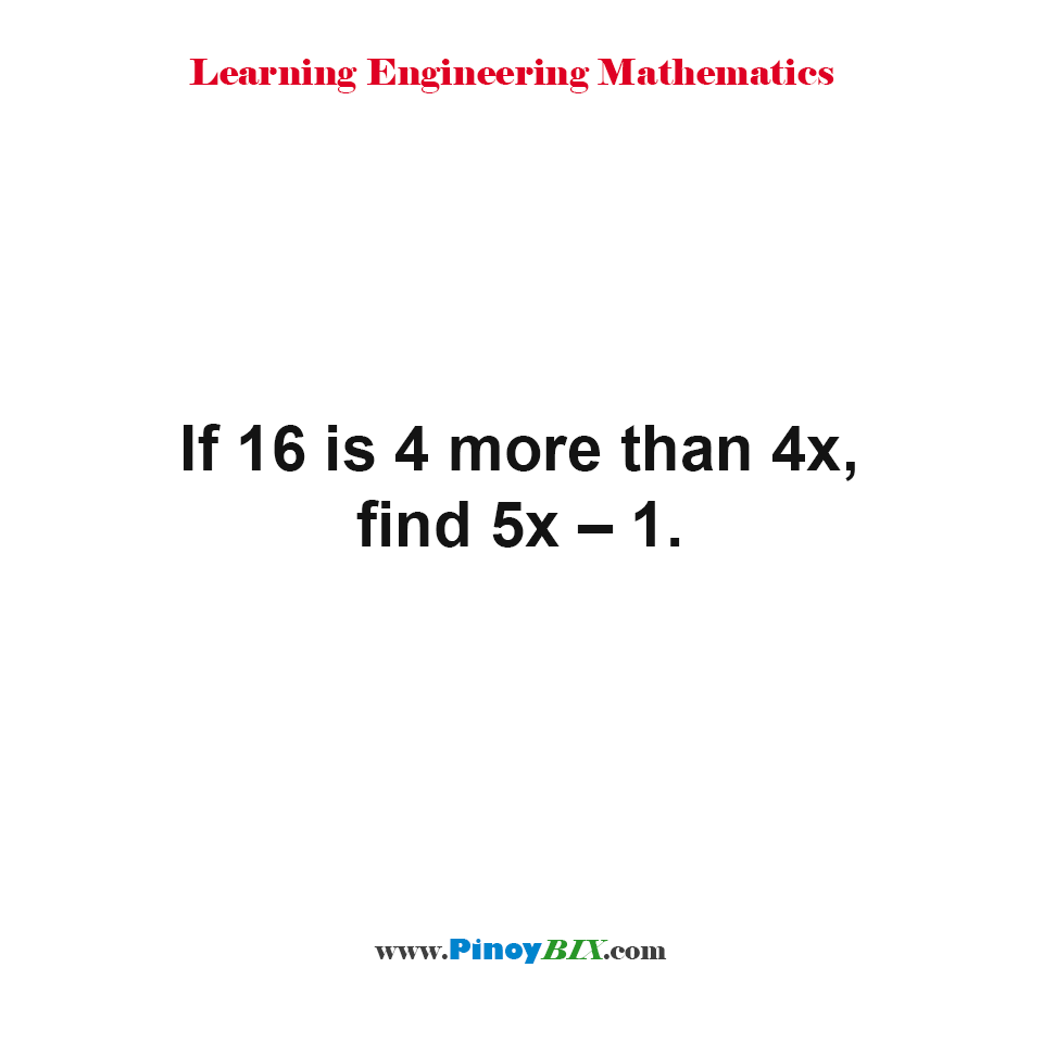 If 16 is 4 more than 4x, find 5x – 1