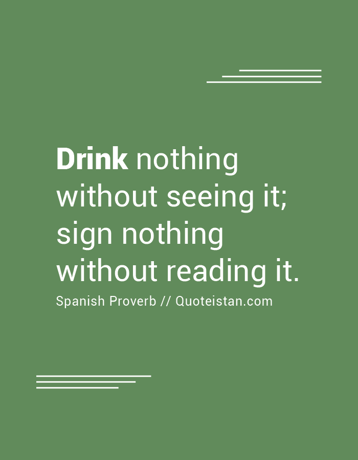 Drink nothing without seeing it; sign nothing without reading it.