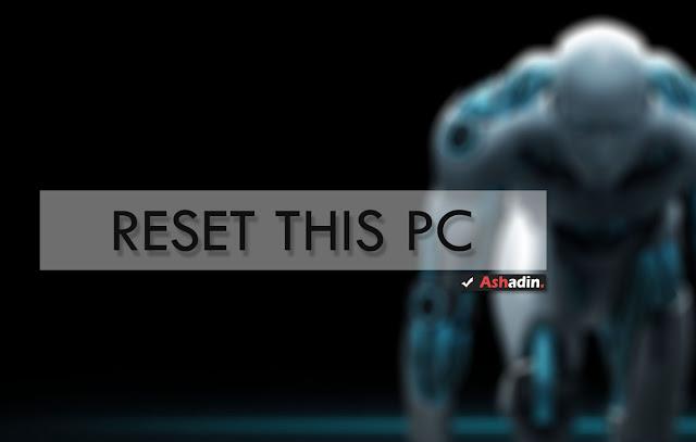 Cara Reset atau Format bersih Windows tanpa melakukan Install Ulang OS
