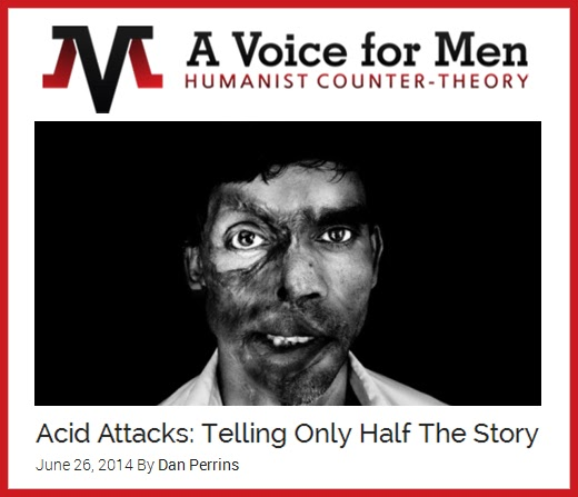 "SEE: Dan Perrins, ""Acid Attacks: Telling only Half the Story,"" A Voice for Men, Jun. 26, 2014 http://www.avoiceformen.com/feminism/feminist-lies-feminism/acid-attacks-telling-only-half-the-story/"