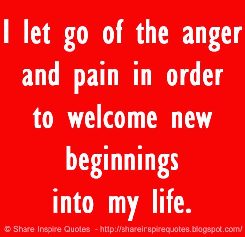 Welcome To New Life Quotes: I Let Go Of The Anger And Pain In Order To Welcome New