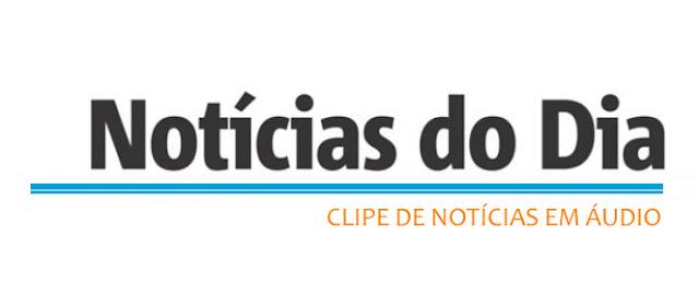 OUÇA O CLIPE DE NOTÍCIAS DESTA TERÇA-FEIRA, 12