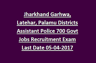 Jharkhand Garhwa, Latehar, Palamu Districts Assistant Police 700 Govt Jobs Recruitment Exam Last Date 05-04-2017