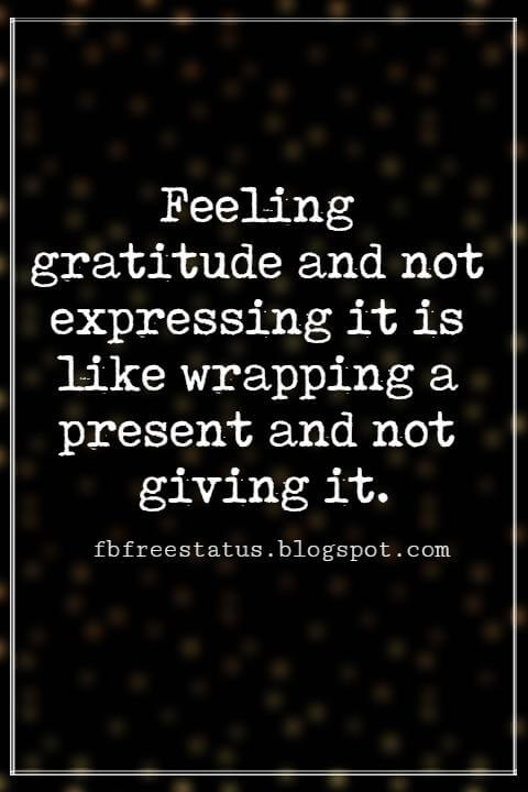 Inspirational Quotes About Thanksgiving And Gratitude, Feeling gratitude and not expressing it is like wrapping a present and not giving it. -William Arthur Ward
