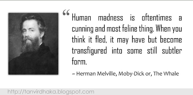"""Human madness is oftentimes a cunning and most feline thing. When you think it fled, it may have but become transfigured into some still subtler form."" ~ Herman Melville, Moby-Dick or, The Whale"