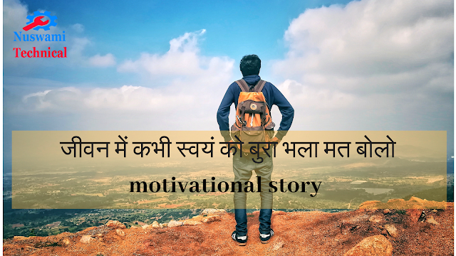 जीवन में कभी स्वयं को बुरा-भला मत बोलो motivational story
