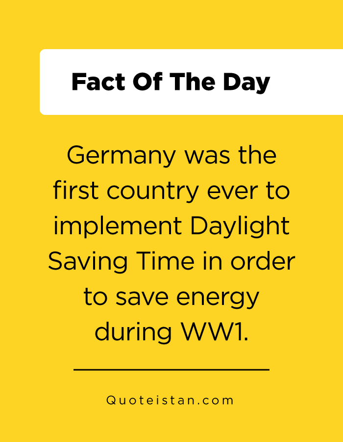 Germany was the first country ever to implement Daylight Saving Time in order to save energy during WW1.