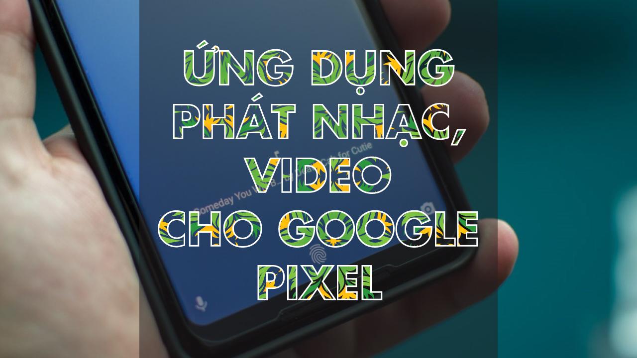 Ứng dụng phát nhạc, video cho Google Pixel và máy Android gốc