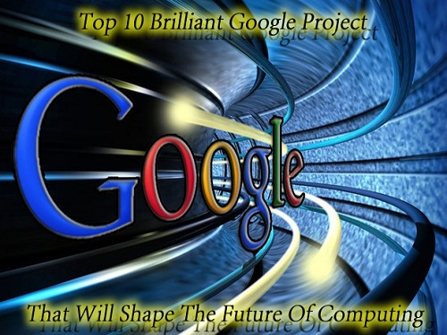 Top 10 Brilliant Google Project That Will Shape The Future Of Computing