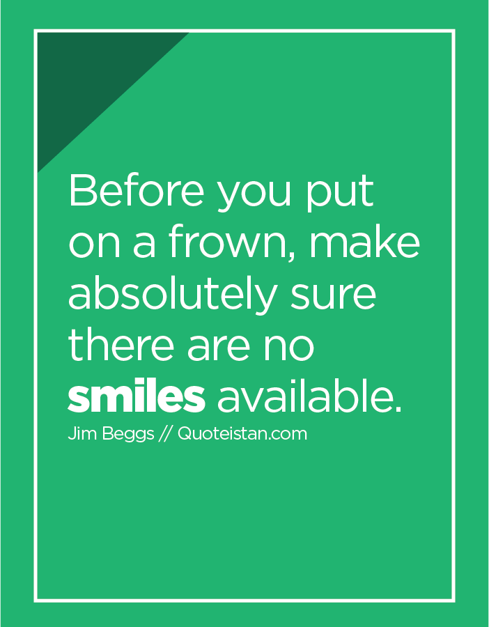 Before you put on a frown, make absolutely sure there are no smiles available.