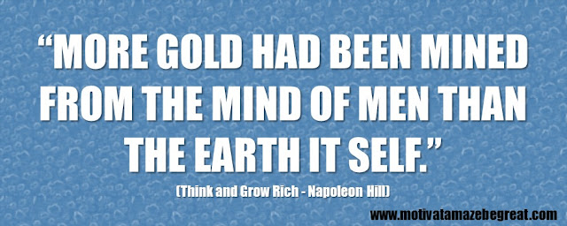 "56 Best Think And Grow Rich Quotes by Napoleon Hill: ""More gold had been mined from the mind of men than the earth it self."""