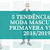 5 TENDÊNCIAS DE MODA MASCULINA PRIMAVERA VERÃO 2018/2019