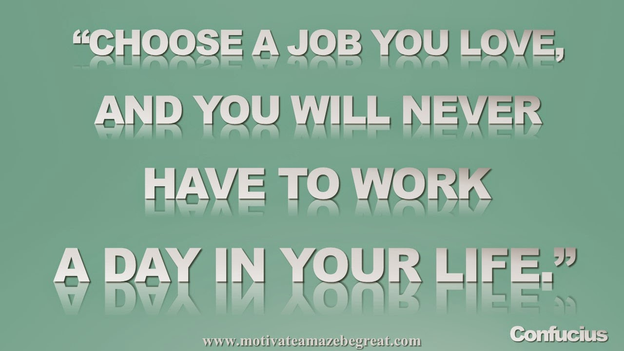 "Picture quote featured in our Inspirational Picture Quotes To Achieve Success in Life: ""Choose a job you love an you will never have to work a day in your life."" - Confucius"