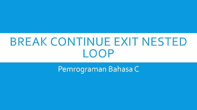 Penggunaan Break Continue Exit Dan Nested Loop Pemrograman Bahasa C