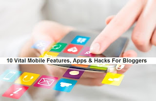 10 Vital Mobile Features, Apps & Hacks For Bloggers