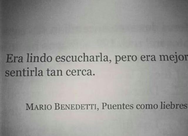 """Era lindo escucharla pero era mejor sentirla cerca."" Mario Benedetti - Puentes como liebres"