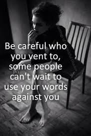 Quotes About Family you will too: Be careful who you vent to, you to, some people can't wait to use your words against you