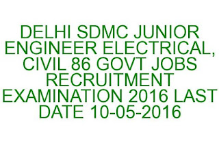 DELHI SDMC JUNIOR ENGINEER ELECTRICAL, CIVIL 86 GOVT JOBS RECRUITMENT EXAMINATION 2016 LAST DATE 10-05-2016