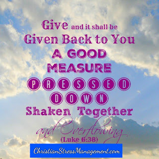Give and it shall be given back to you a good measure, pressed down, shaken together and overflowing Luke 6:38