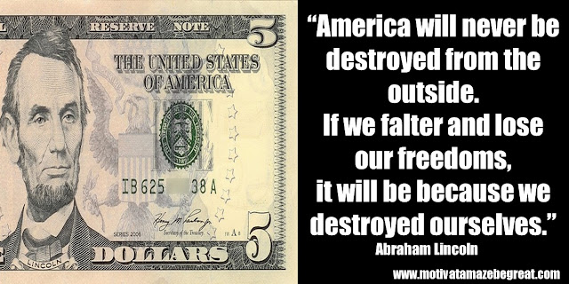 "25 Abraham Lincoln Inspirational Quotes: ""America will never be destroyed from the outside. If we falter and lose our freedoms, it will be because we destroyed ourselves."" ― Abraham Lincoln"