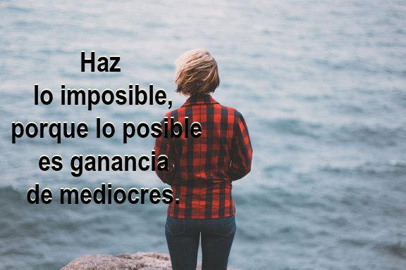 Haz lo imposible, porque lo posible es ganancia de mediocres.