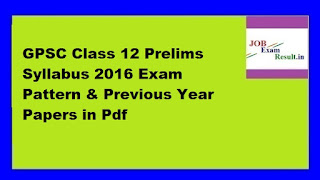 GPSC Class 12 Prelims Syllabus 2016 Exam Pattern & Previous Year Papers in Pdf