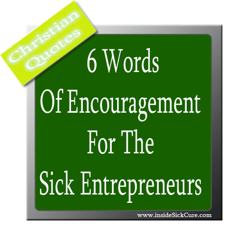 Inspirational Quotes For The Sick Person: My Top 6 Words Of Encouragement For The Sick Entrepreneurs