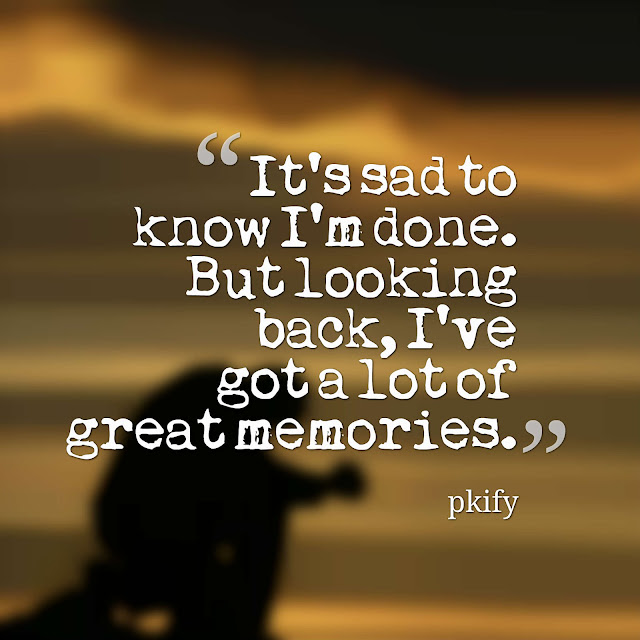 It's Sad to Know I'm Done but Looking Back, I've Got a Lot of Great Memories Sad Quotes